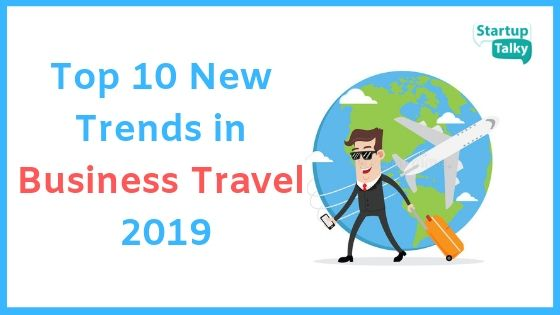 Top 10 New Trends in Business Travel You Should Be Preparing For In 2019