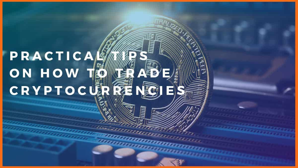 Practical Tips on How to Trade Cryptocurrencies