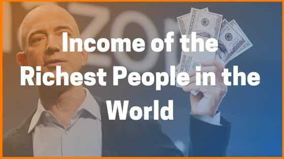The Income of the Top Richest People in the World | Top Richest People Earnings [2019 Updated List]