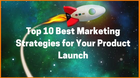 Top 10 Best Marketing Strategies for Your Product Launch