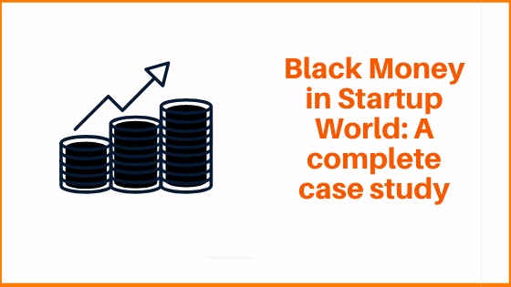 Black Money in Startup World: A complete case study