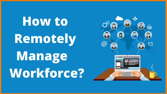 How to Remotely Manage your Workforce?