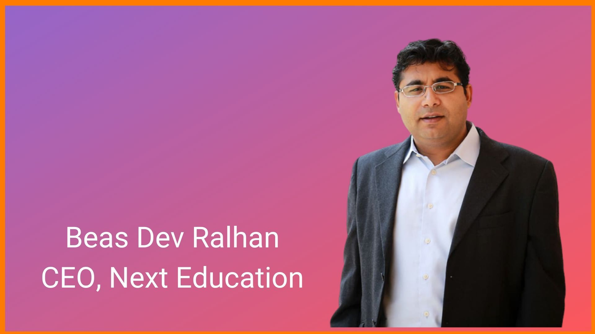 Beas Dev Ralhan, Chief Executive Officer (CEO) of Next Education.