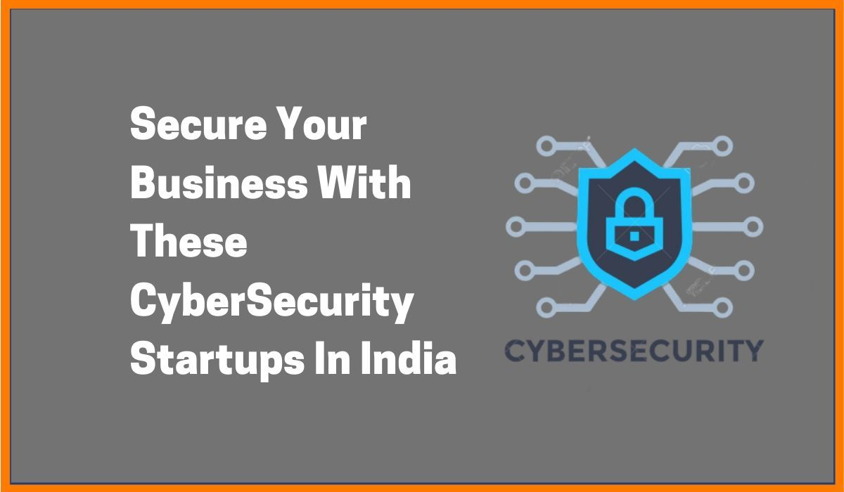 Secure Your Business With These CyberSecurity Startups In India
