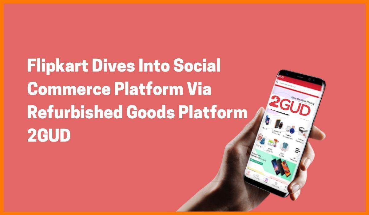 Flipkart Dives Into Social Commerce Platform Via Refurbished Goods Platform 2GUD