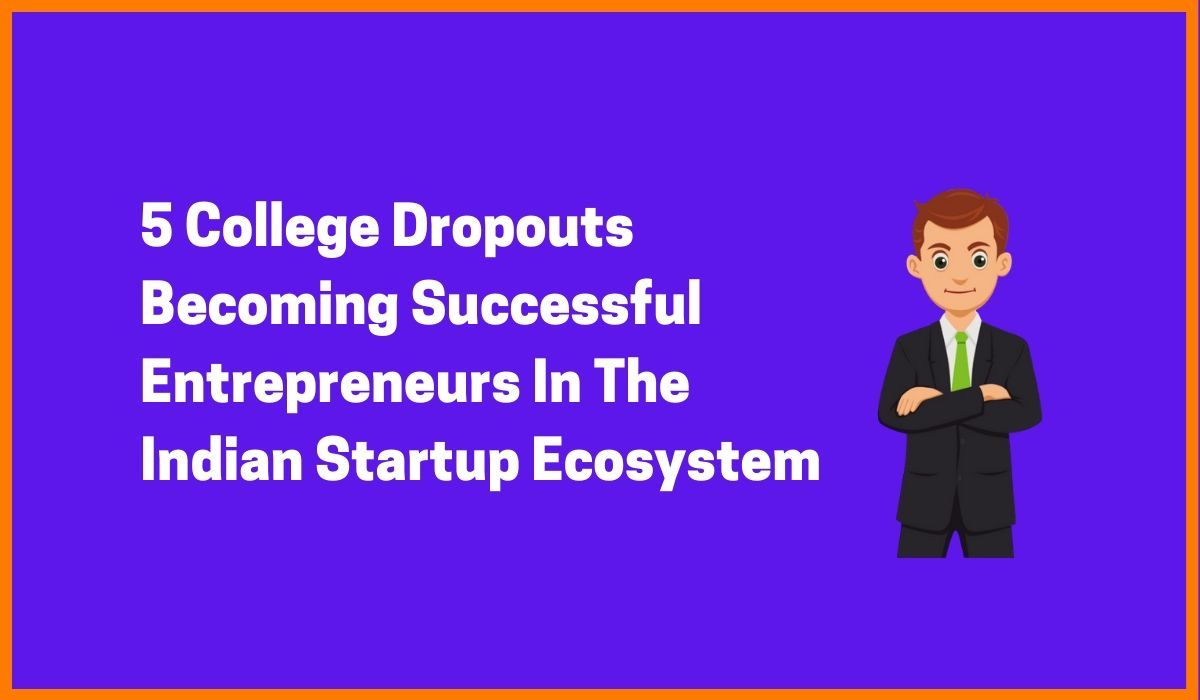5 College Dropouts Entrepreneurs In The Indian Startup Ecosystem
