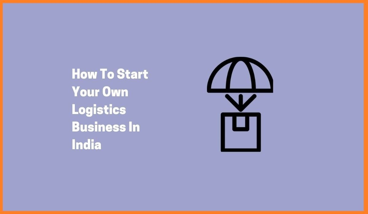 How To Start A Logistics Business In India - 2021