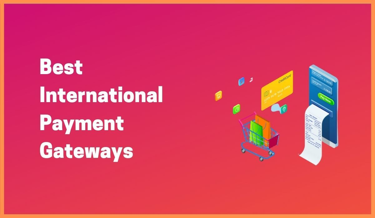 Do You Need An International Payment Gateway? Here Are The 10 Biggest International Payment Gateways