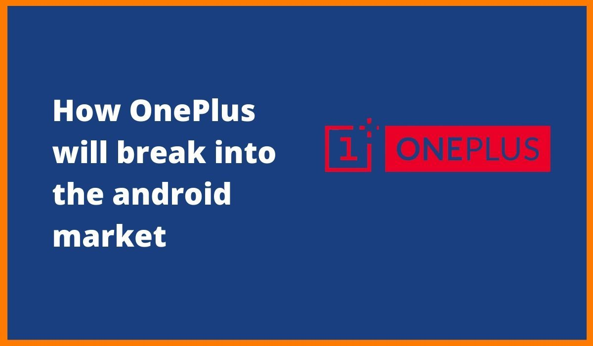 OnePlus - A Lesson on How to Break into the Android Market[OnePlus Case Study]