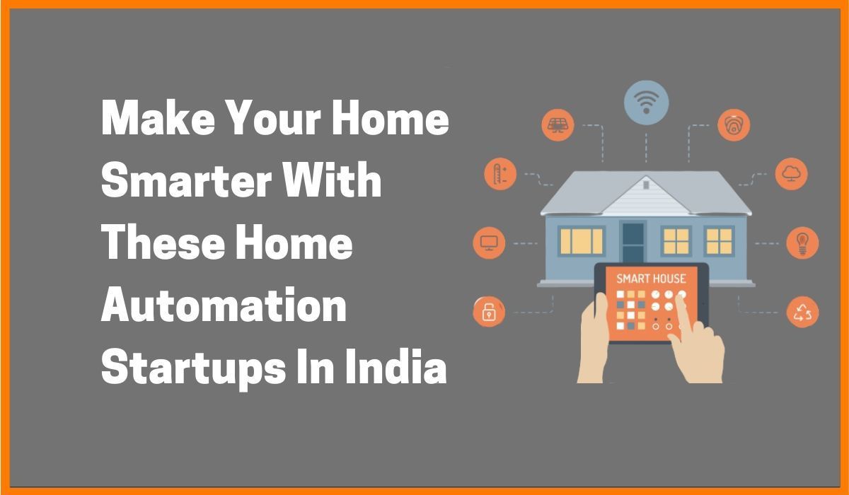 Make Your Home Smarter With These Home Automation Startups In India