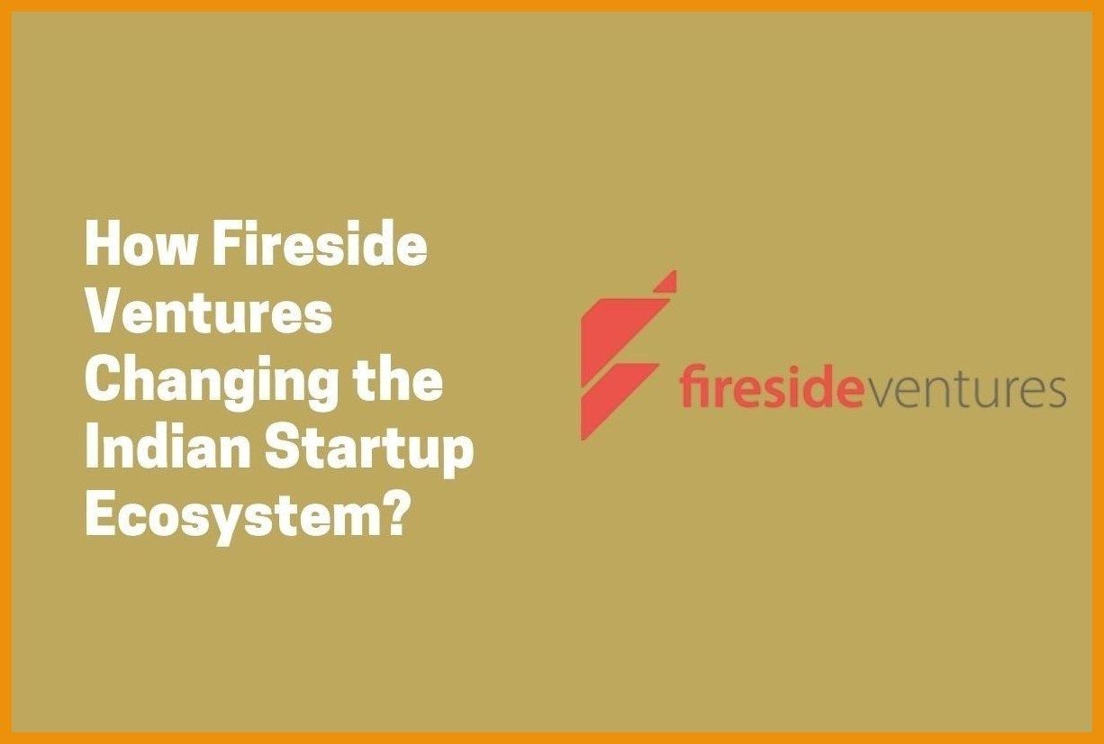 How are Fireside Ventures Changing the Indian Startup Ecosystem?