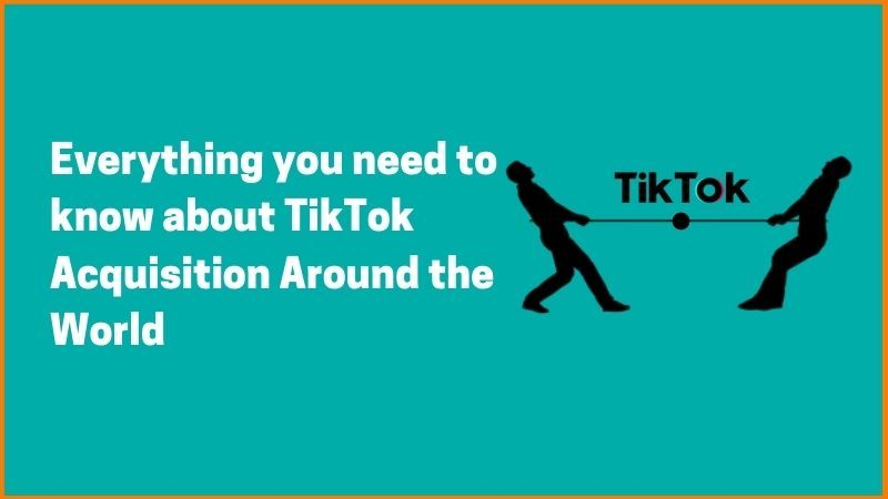Everything you Need to know about TikTok Acquisition Around the World