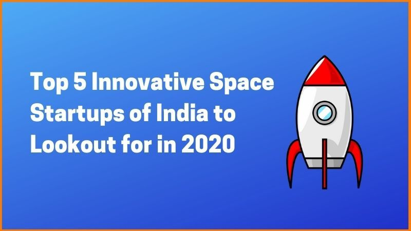 Top 5 Innovative Space Startups of India to Lookout for in 2020
