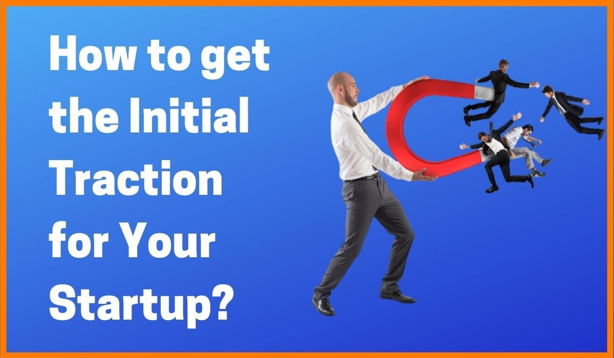 How to get the Much-Needed Initial Traction for Your Startup?