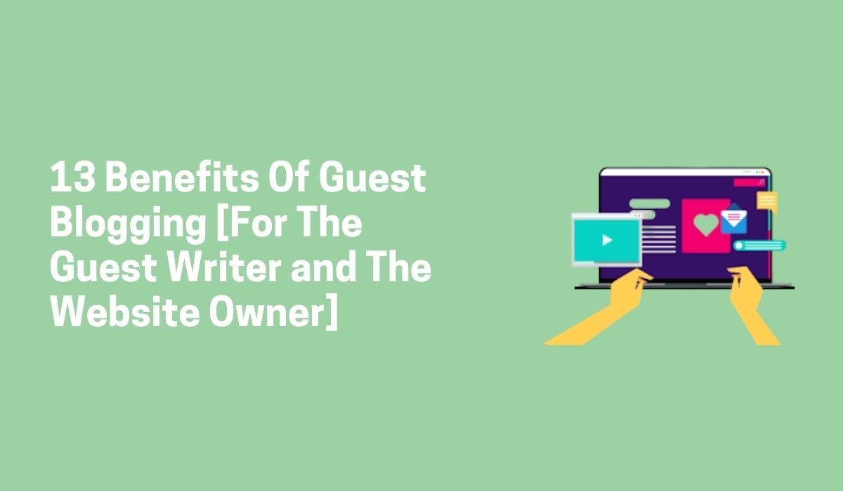 13 Benefits Of Guest Blogging [For The Guest Writer and The Website Owner]