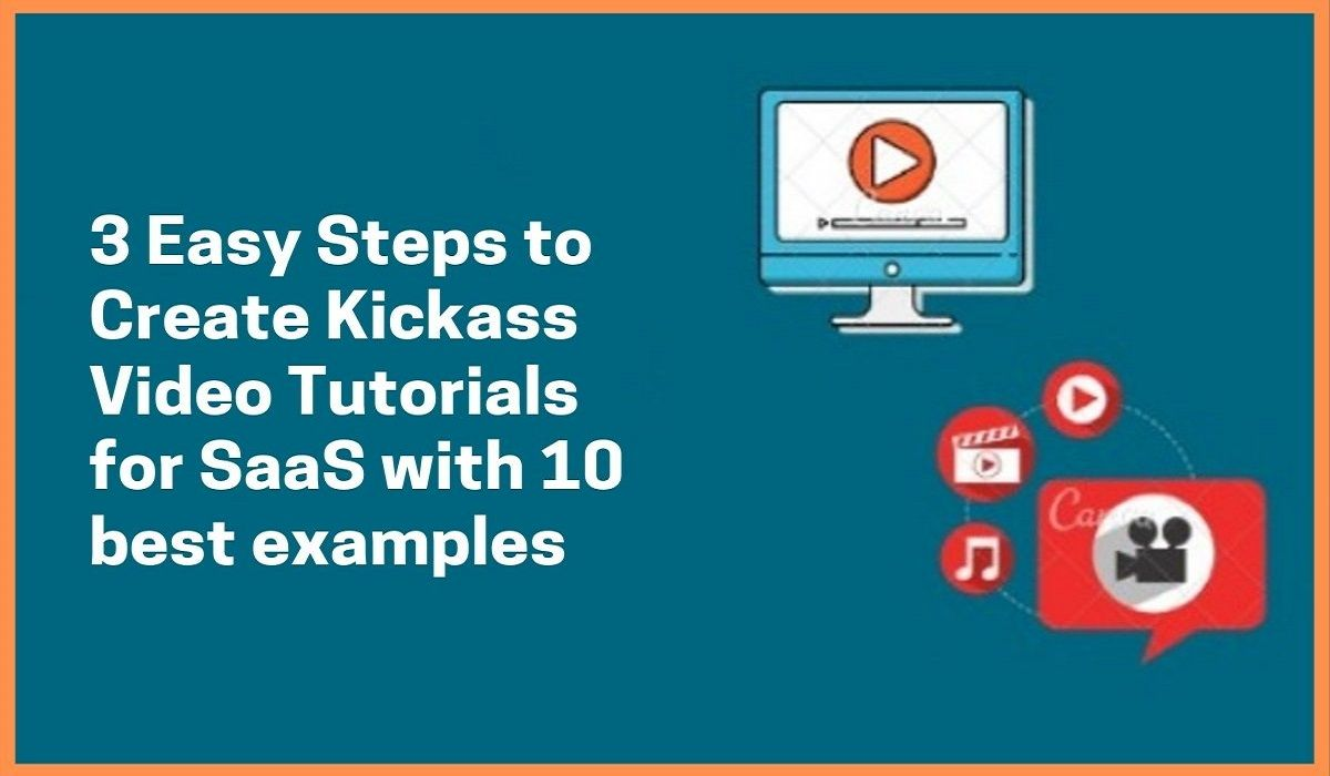 3 Easy Steps to Create Kickass Video Tutorials For SaaS With 10 Best Examples