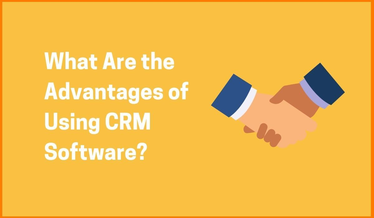 What Are the Advantages of Using CRM Software?