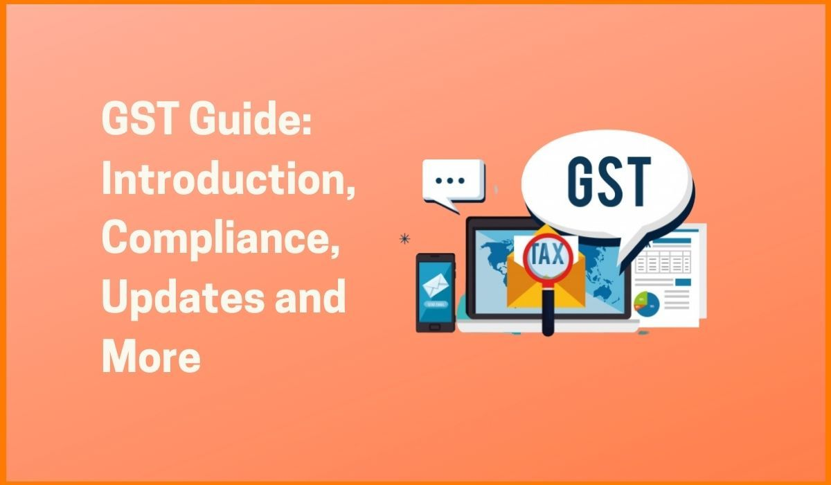 GST Guide: Introduction, Compliance, Updates and Many More