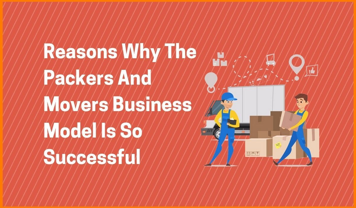 Reasons Why The Packers And Movers Business Model Is So Successful