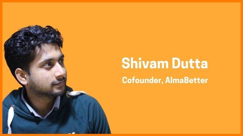 Shivam Dutta - Co-founder,AlmaBetter