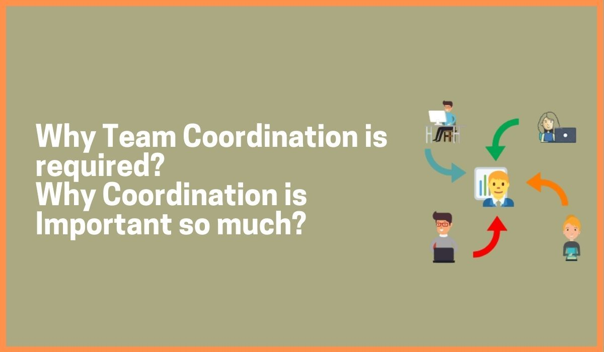 Why Team Coordination is required? Why Coordination is Important so much?