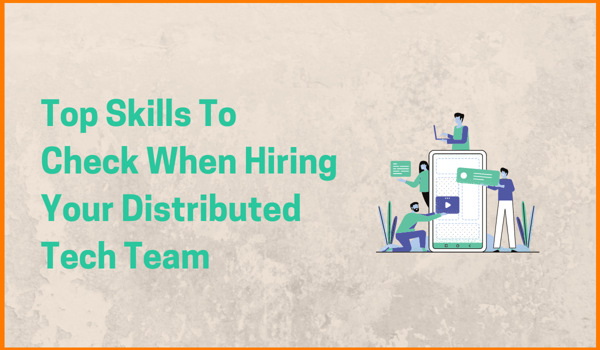 Top Skills To Check When Hiring Your Distributed Tech Team