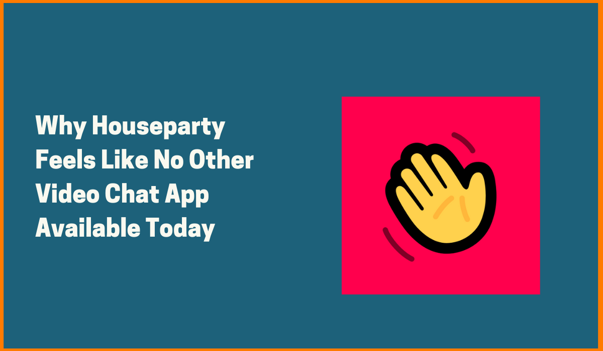 Why Houseparty Feels Like No Other Video Chat App Available Today