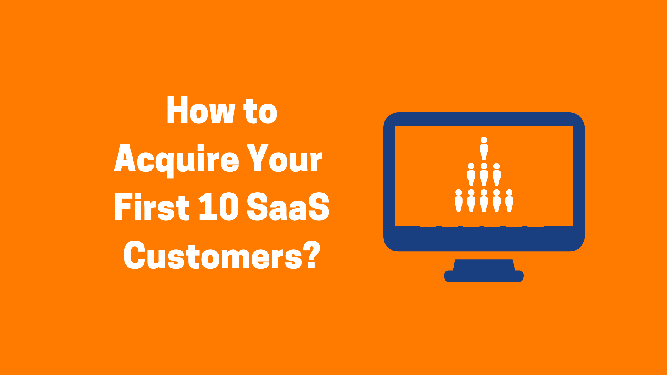 How to acquire your first 10 SaaS Customers?