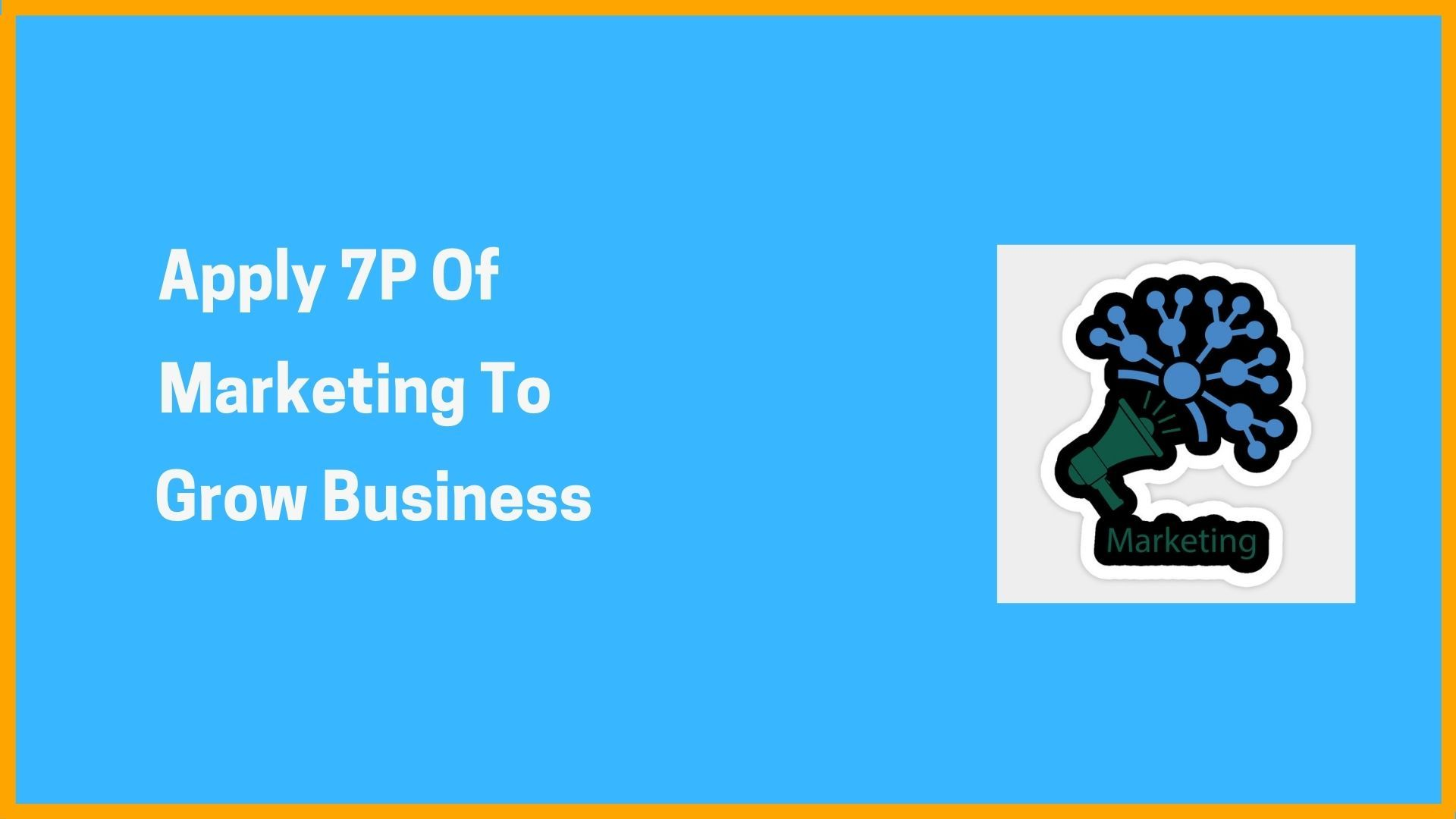 Apply 7P Of Marketing To Grow Business