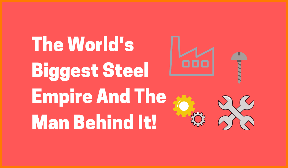 The World's Biggest Steel Empire And The Man Behind It!