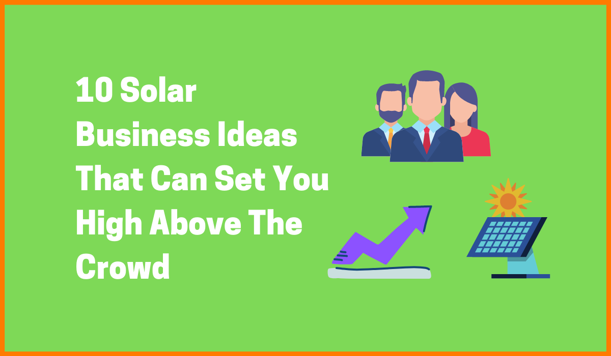 10 Solar Business Ideas That Can Set You High Above The Crowd!