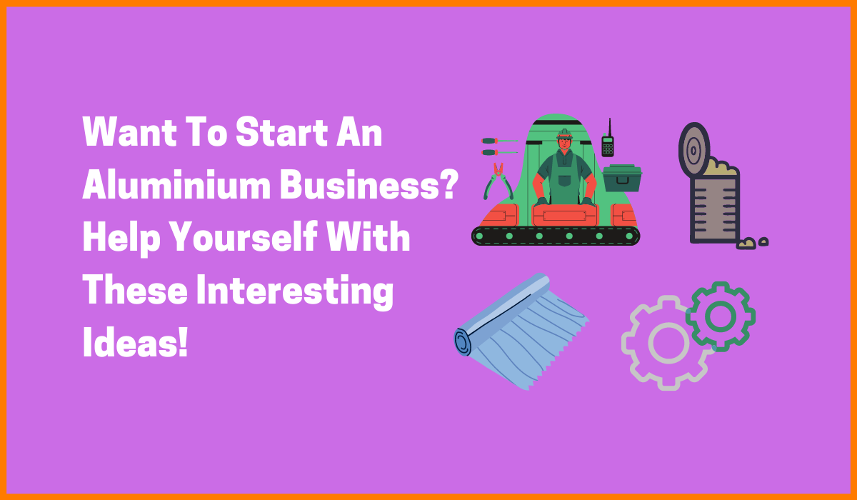 Want To Start An Aluminium Business? Help Yourself With These Interesting Ideas!