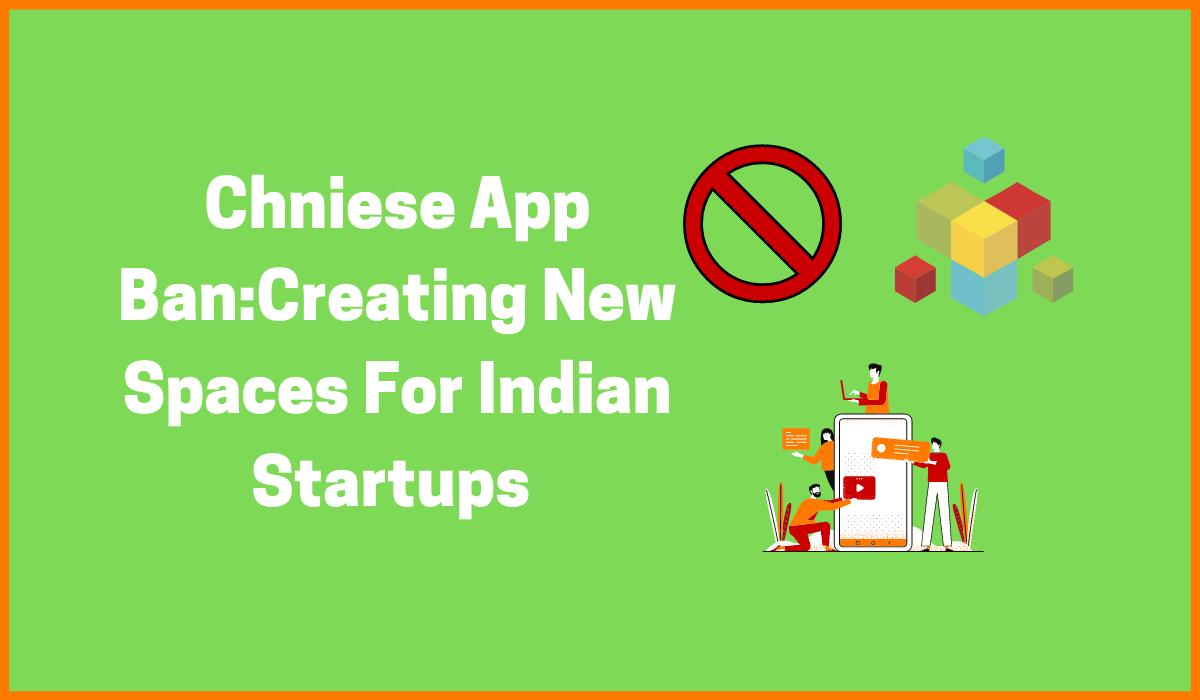 Chinese App Ban: Creating New Spaces for Indian Startups