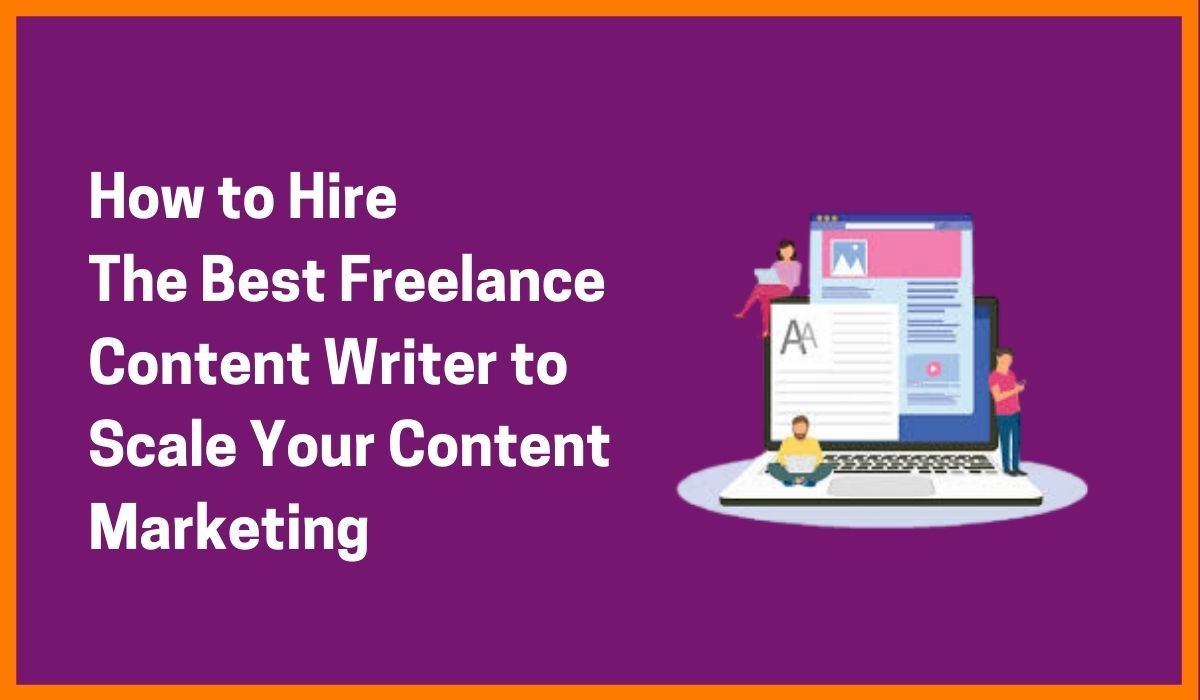 How to Hire the Best Freelance Content Writer to Scale Your Content Marketing