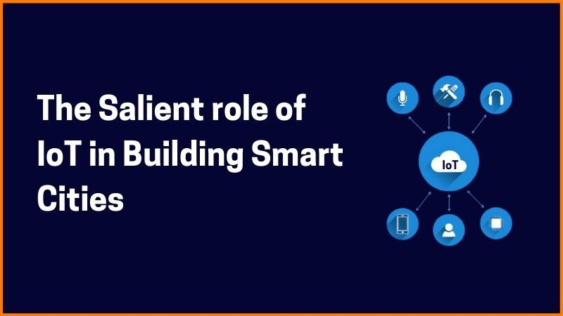 The Salient Role of IoT in Building Smart Cities