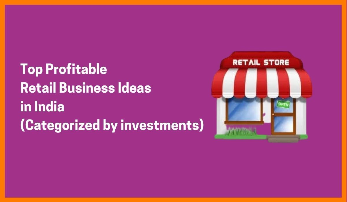 Top Profitable Retail Business Ideas in India (Categorized by investments)