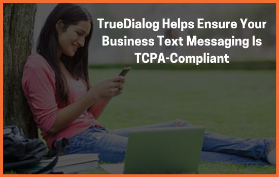 TrueDialog Helps Ensure Your Business Text Messaging Is TCPA-Compliant