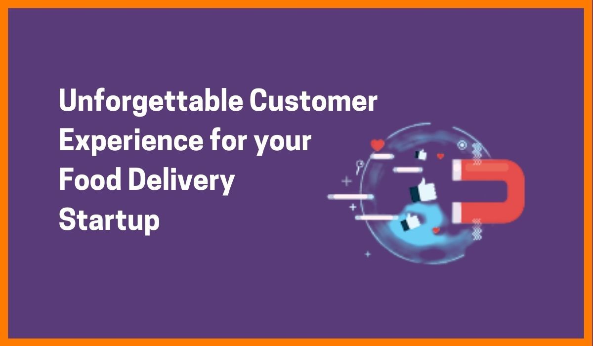 Unforgettable Customer Experience for your Food Delivery Startup