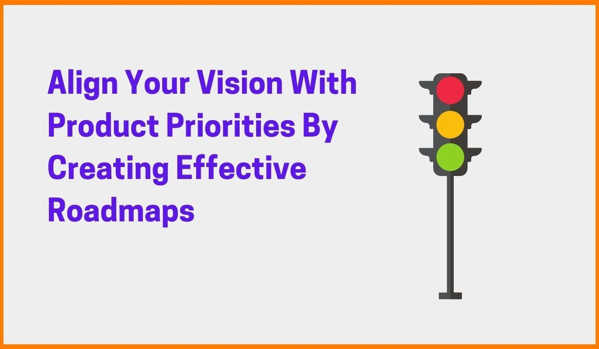 Learn To Align Your Vision With Product Priorities By Creating Effective Roadmaps