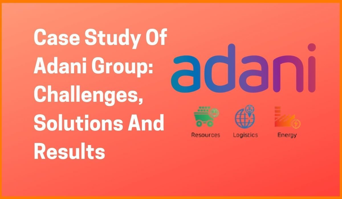 Case Study Of Adani Group: Challenges, Solutions And Results