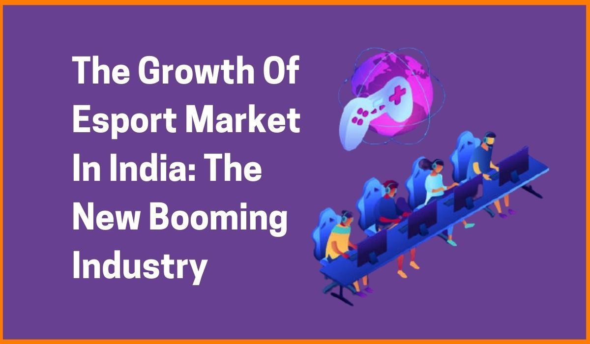 The Growth Of Esport Market In India: The New Booming Industry