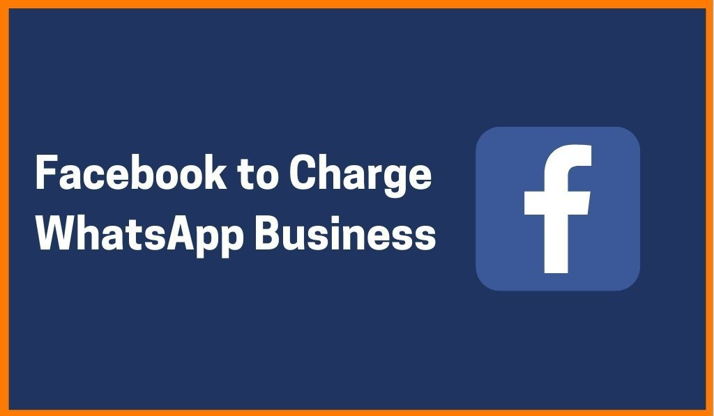 Facebook Decides To Charge WhatsApp Business To Boost Revenue