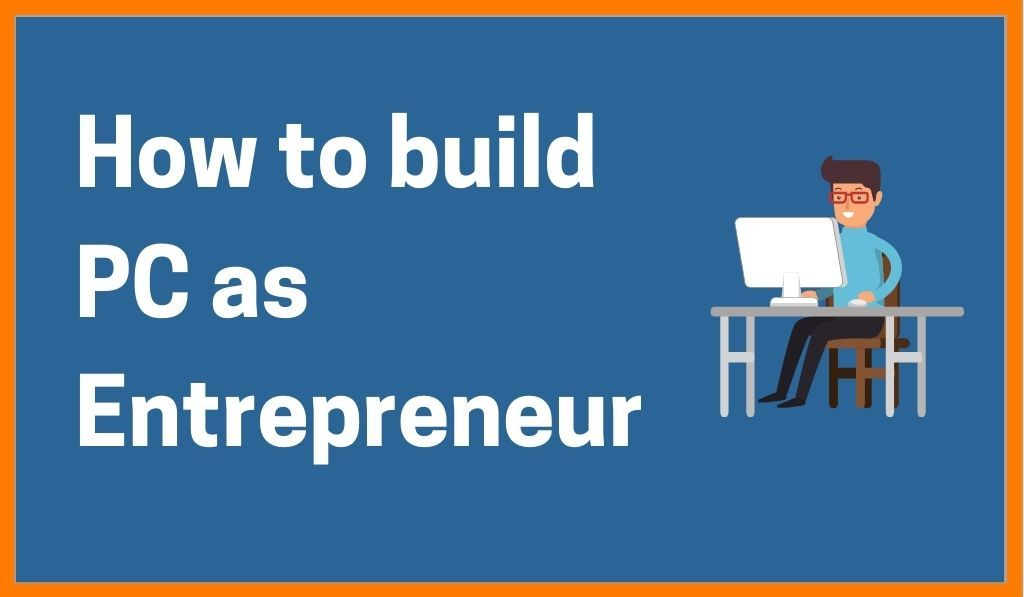 How To Build PC For Daily Work As An Entrepreneur
