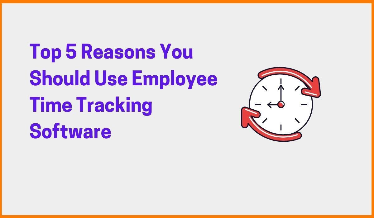 Top 5 Reasons You Should Use Employee Time Tracking Software