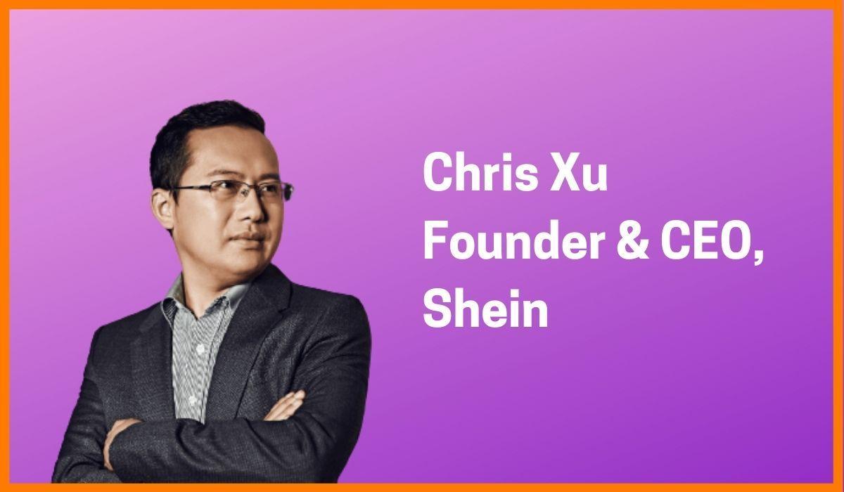 Chris Xu: Founder & CEO Of Shein