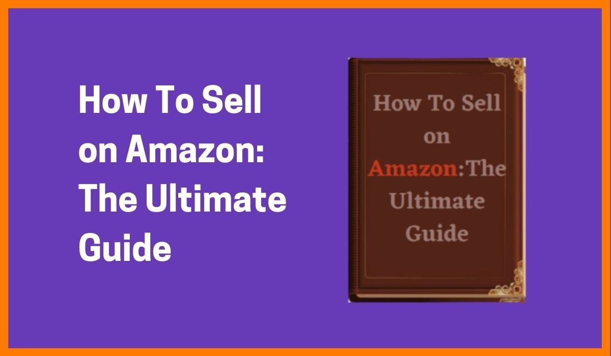 How To Sell on Amazon: The Ultimate Guide