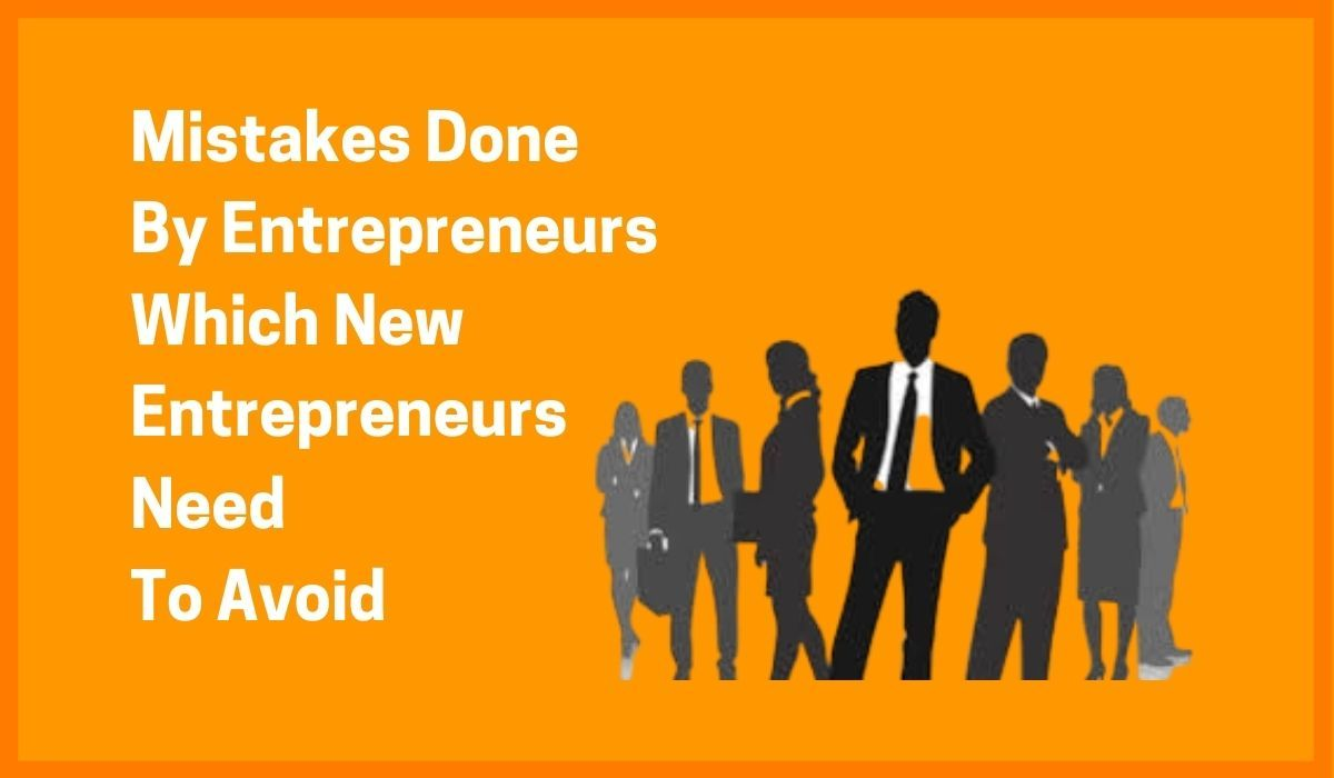 Mistakes Done By Entrepreneurs Which New Entrepreneurs Need To Avoid
