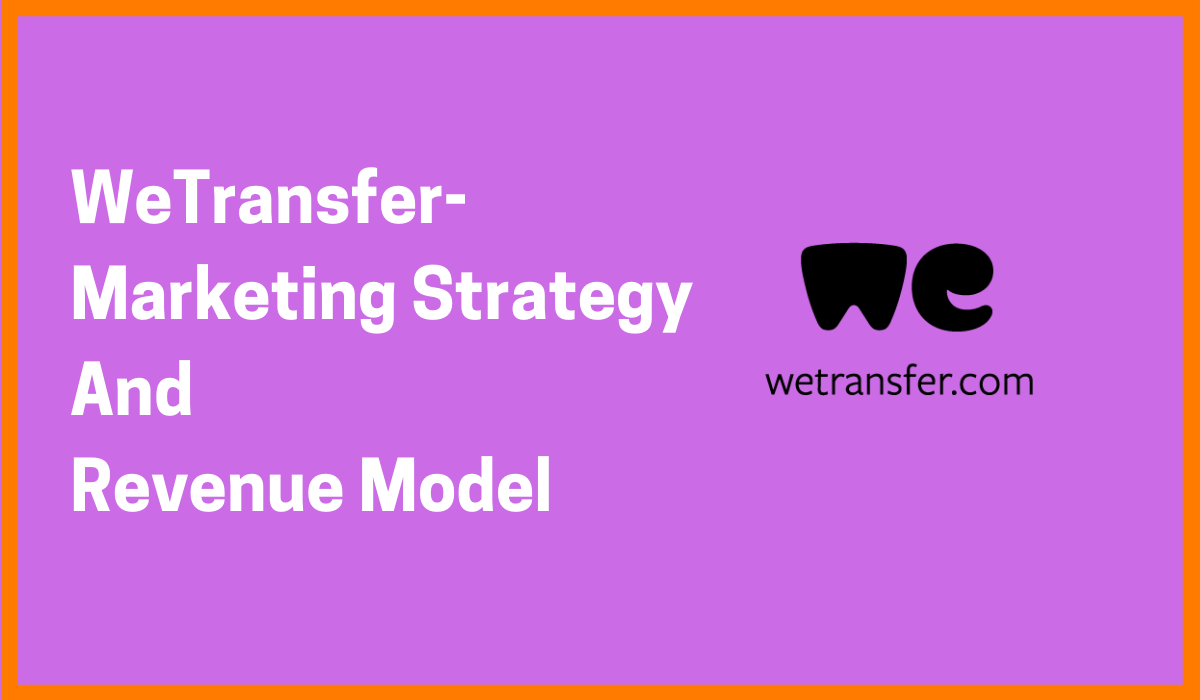 WeTransfer- Marketing Strategy And Revenue Model