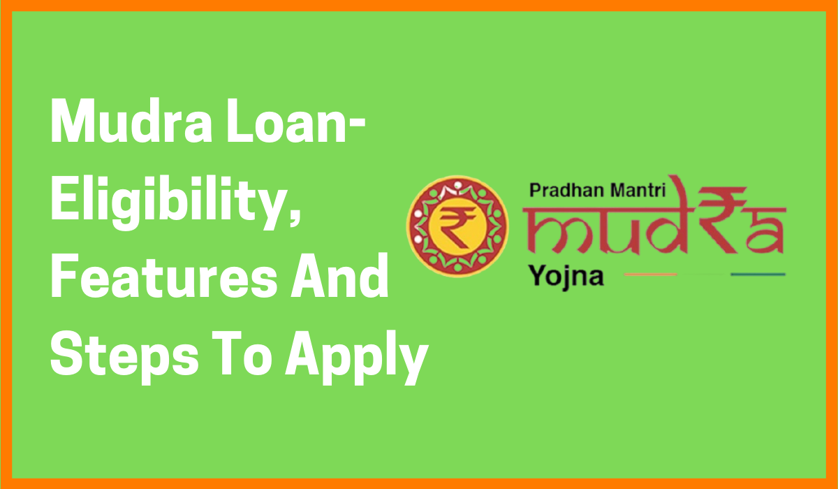Mudra Loan- Eligibility, Features And Steps To Apply
