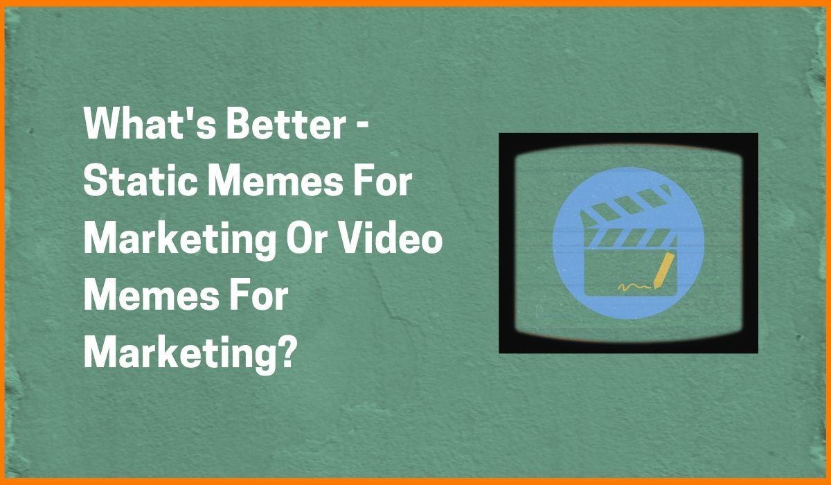 What's Better - Static Memes For Marketing Or Video Memes For Marketing?